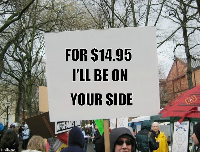 Blank protest sign | FOR $14.95 YOUR SIDE I'LL BE ON | image tagged in blank protest sign | made w/ Imgflip meme maker