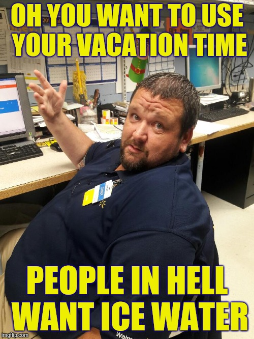 Understaffed hellmart manager | OH YOU WANT TO USE YOUR VACATION TIME PEOPLE IN HELL WANT ICE WATER | image tagged in walmart manager danny | made w/ Imgflip meme maker