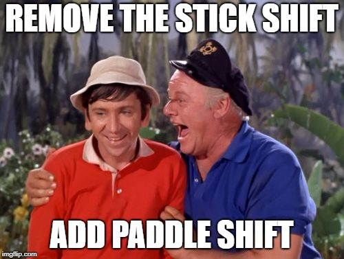 gilligan | REMOVE THE STICK SHIFT ADD PADDLE SHIFT | image tagged in gilligan | made w/ Imgflip meme maker