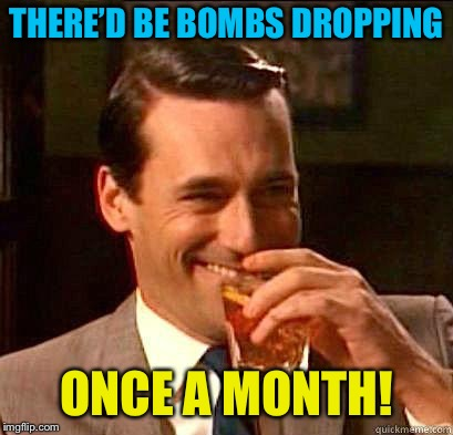 THERE'D BE BOMBS DROPPING ONCE A MONTH! | made w/ Imgflip meme maker