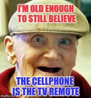 I'M OLD ENOUGH TO STILL BELIEVE THE CELLPHONE IS THE TV REMOTE | made w/ Imgflip meme maker