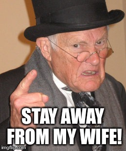 Back In My Day Meme | STAY AWAY FROM MY WIFE! | image tagged in memes,back in my day | made w/ Imgflip meme maker