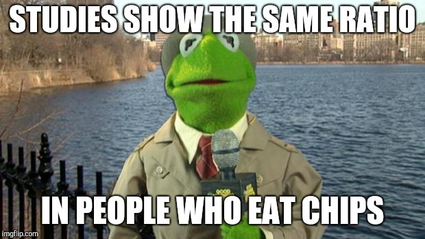 Kermit News Report | STUDIES SHOW THE SAME RATIO IN PEOPLE WHO EAT CHIPS | image tagged in kermit news report | made w/ Imgflip meme maker