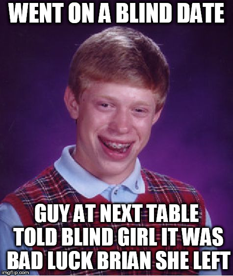 this guy can't win! | WENT ON A BLIND DATE GUY AT NEXT TABLE TOLD BLIND GIRL IT WAS BAD LUCK BRIAN SHE LEFT | image tagged in memes,bad luck brian,blind date,she,left,brian | made w/ Imgflip meme maker