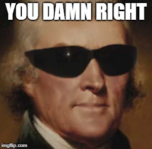 Cool Thomas Jefferson  | YOU DAMN RIGHT | image tagged in cool thomas jefferson | made w/ Imgflip meme maker