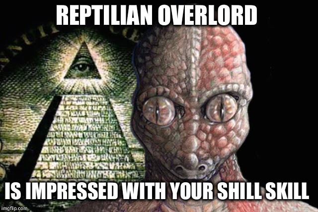 You shall receive a shill bucks bonus this month.  | REPTILIAN OVERLORD IS IMPRESSED WITH YOUR SHILL SKILL | image tagged in conspiracy theory,illuminati,new world order,shill,crazy,evil overlord rules | made w/ Imgflip meme maker
