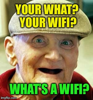 YOUR WHAT? YOUR WIFI? WHAT'S A WIFI? | made w/ Imgflip meme maker