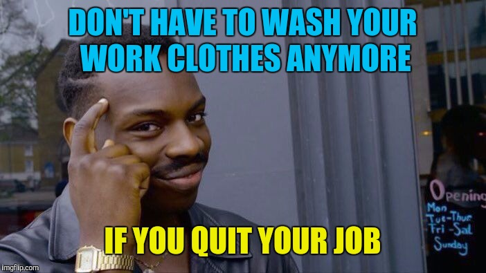 Roll Safe Think About It | DON'T HAVE TO WASH YOUR WORK CLOTHES ANYMORE IF YOU QUIT YOUR JOB | image tagged in memes,roll safe think about it,quit,job,work sucks | made w/ Imgflip meme maker