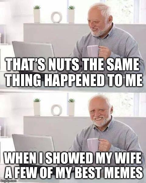 Hide the Pain Harold Meme | THAT'S NUTS THE SAME THING HAPPENED TO ME WHEN I SHOWED MY WIFE A FEW OF MY BEST MEMES | image tagged in memes,hide the pain harold | made w/ Imgflip meme maker