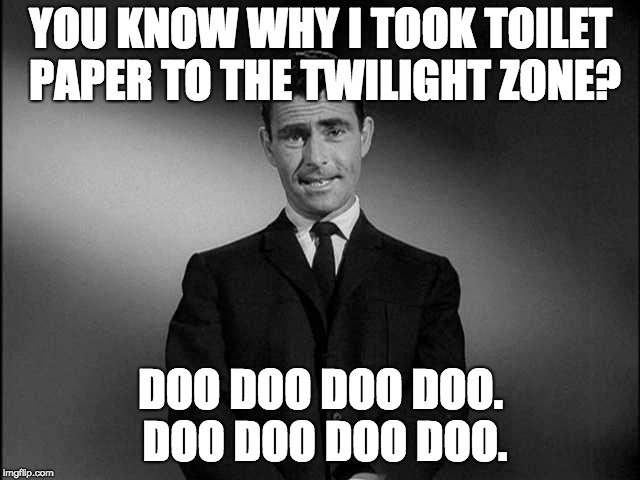 Twilight Zone TeePee | YOU KNOW WHY I TOOK TOILET PAPER TO THE TWILIGHT ZONE? DOO DOO DOO DOO. DOO DOO DOO DOO. | image tagged in rod serling twilight zone | made w/ Imgflip meme maker