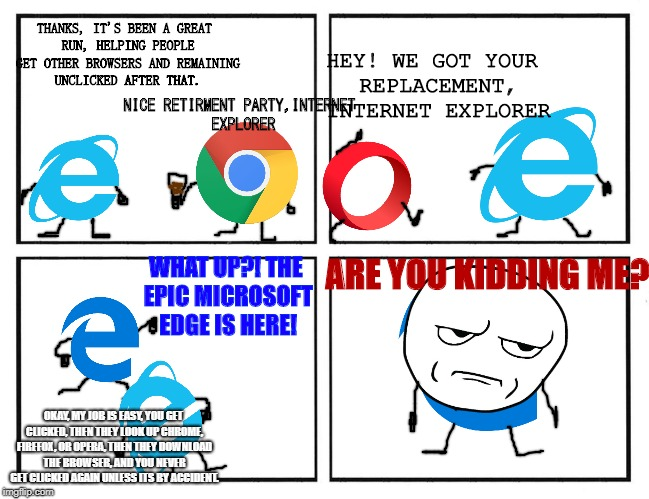 Sometime in 2015... | NICE RETIRMENT PARTY,INTERNET EXPLORER THANKS, IT'S BEEN A GREAT RUN, HELPING PEOPLE GET OTHER BROWSERS AND REMAINING UNCLICKED AFTER THAT.  | image tagged in internet explorer,microsoft edge,are you kidding me,browser,retirement | made w/ Imgflip meme maker