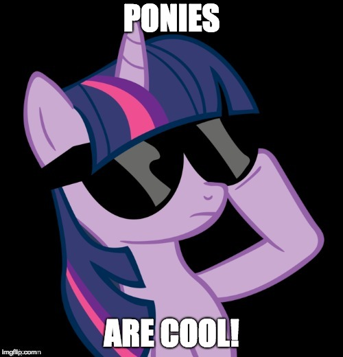 This is true! | PONIES ARE COOL! | image tagged in twilight with shades,memes,truth | made w/ Imgflip meme maker