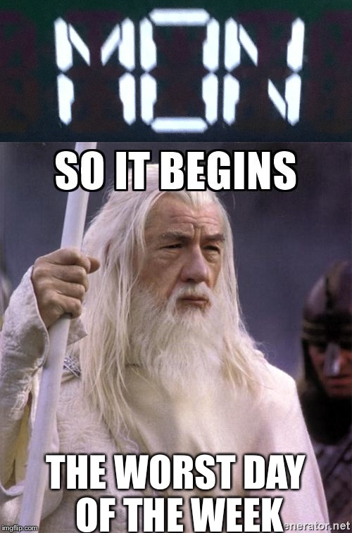 THE WORST DAY OF THE WEEK | image tagged in monday,memes,funny,gandalf,the lord of the rings,lord of the rings | made w/ Imgflip meme maker