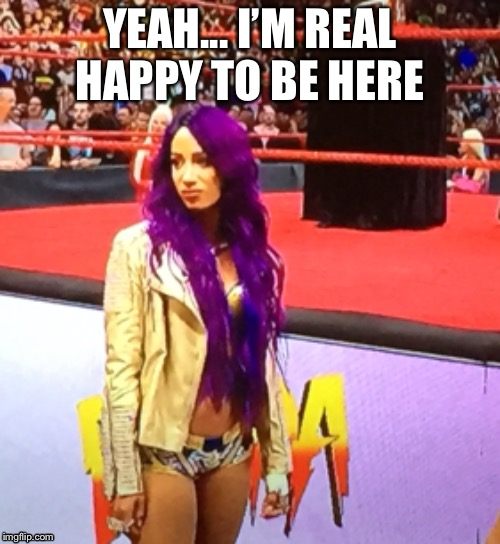 Legit Disgusted | YEAH... I'M REAL HAPPY TO BE HERE | image tagged in sasha,ronda,wwe,angry,irritated | made w/ Imgflip meme maker