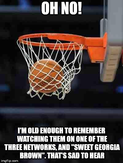 "Basketball | OH NO! I'M OLD ENOUGH TO REMEMBER WATCHING THEM ON ONE OF THE THREE NETWORKS, AND ""SWEET GEORGIA BROWN"". THAT'S SAD TO HEAR 