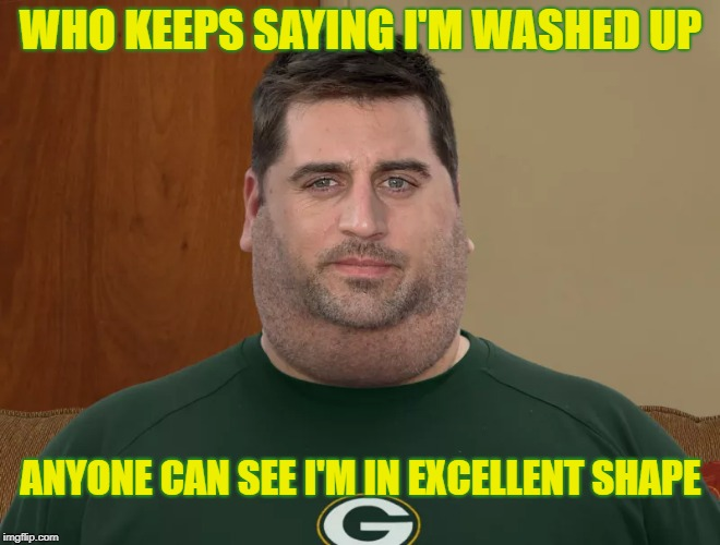 WHO KEEPS SAYING I'M WASHED UP ANYONE CAN SEE I'M IN EXCELLENT SHAPE | image tagged in aaron rodgers,packers,green bay packers,go pack go,packers suck | made w/ Imgflip meme maker
