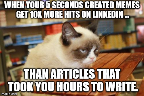 Grumpy Cat Table |  WHEN YOUR 5 SECONDS CREATED MEMES GET 10X MORE HITS ON LINKEDIN ... THAN ARTICLES THAT TOOK YOU HOURS TO WRITE. | image tagged in memes,grumpy cat table,grumpy cat | made w/ Imgflip meme maker