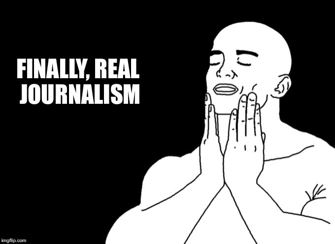 Relieved | FINALLY, REAL JOURNALISM | image tagged in relieved | made w/ Imgflip meme maker