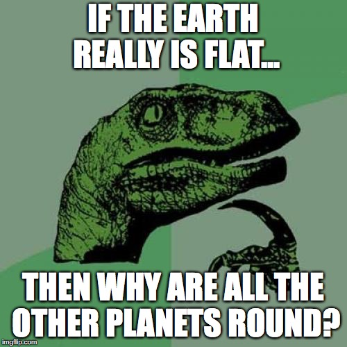 Philosoraptor Meme | IF THE EARTH REALLY IS FLAT... THEN WHY ARE ALL THE OTHER PLANETS ROUND? | image tagged in memes,philosoraptor | made w/ Imgflip meme maker