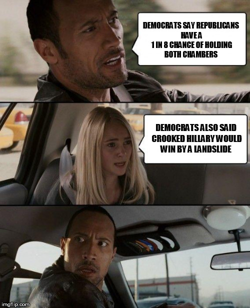 The Rock Driving | DEMOCRATS SAY REPUBLICANS HAVE A 1 IN 8 CHANCE OF HOLDING BOTH CHAMBERS DEMOCRATS ALSO SAID CROOKED HILLARY WOULD WIN BY A LANDSLIDE | image tagged in memes,the rock driving,democrats,crying democrats,liberal logic | made w/ Imgflip meme maker