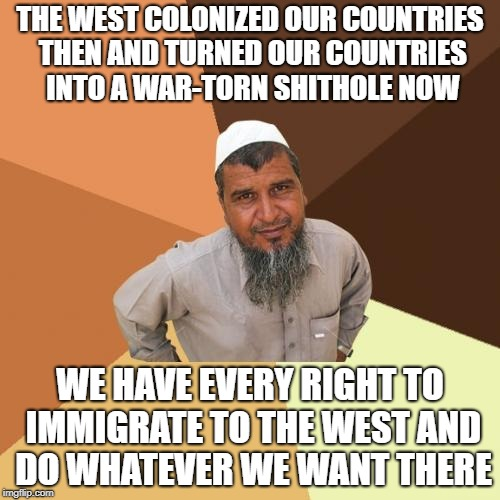 What Muslims Are Doing Now Is Nowhere Near As Comparable As What The West Did And Are Doing Now | THE WEST COLONIZED OUR COUNTRIES THEN AND TURNED OUR COUNTRIES INTO A WAR-TORN SHITHOLE NOW WE HAVE EVERY RIGHT TO IMMIGRATE TO THE WEST AND | image tagged in memes,ordinary muslim man,western world,colonialism,shithole | made w/ Imgflip meme maker