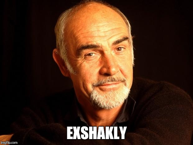 Sean Connery Of Coursh | EXSHAKLY | image tagged in sean connery of coursh | made w/ Imgflip meme maker