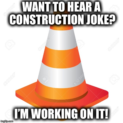 Jokes that make ya groan... | WANT TO HEAR A CONSTRUCTION JOKE? I'M WORKING ON IT! | image tagged in construction,joke | made w/ Imgflip meme maker
