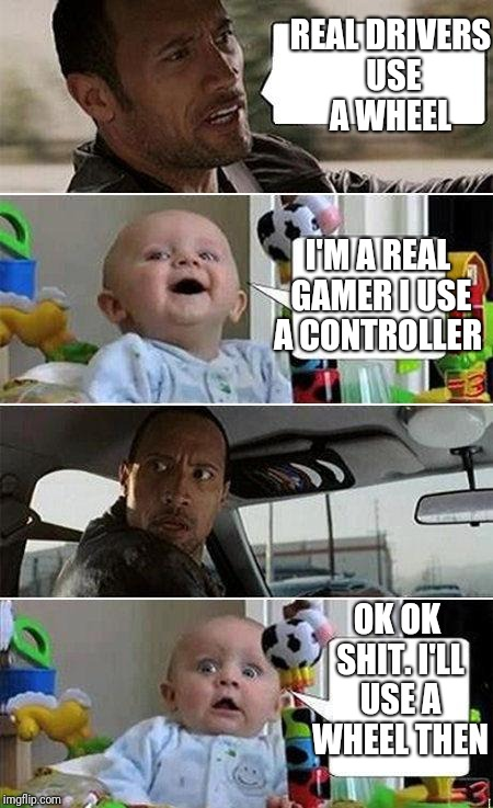 THE ROCK DRIVING BABY | REAL DRIVERS USE A WHEEL OK OK SHIT. I'LL USE A WHEEL THEN I'M A REAL GAMER I USE A CONTROLLER | image tagged in the rock driving baby | made w/ Imgflip meme maker