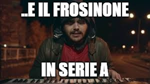 ..E IL FROSINONE IN SERIE A | made w/ Imgflip meme maker
