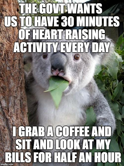 Find Your 30 - get fit Australia | THE GOVT WANTS US TO HAVE 30 MINUTES OF HEART RAISING ACTIVITY EVERY DAY I GRAB A COFFEE AND SIT AND LOOK AT MY BILLS FOR HALF AN HOUR | image tagged in memes,surprised koala,fitness,bills,money,exercise | made w/ Imgflip meme maker