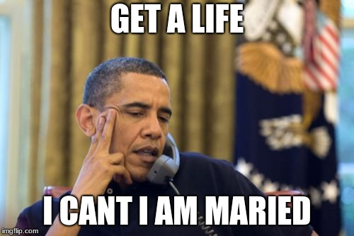 No I Cant Obama | GET A LIFE I CANT I AM MARIED | image tagged in memes,no i cant obama | made w/ Imgflip meme maker