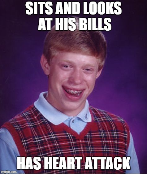 Bad Luck Brian Meme | SITS AND LOOKS AT HIS BILLS HAS HEART ATTACK | image tagged in memes,bad luck brian | made w/ Imgflip meme maker
