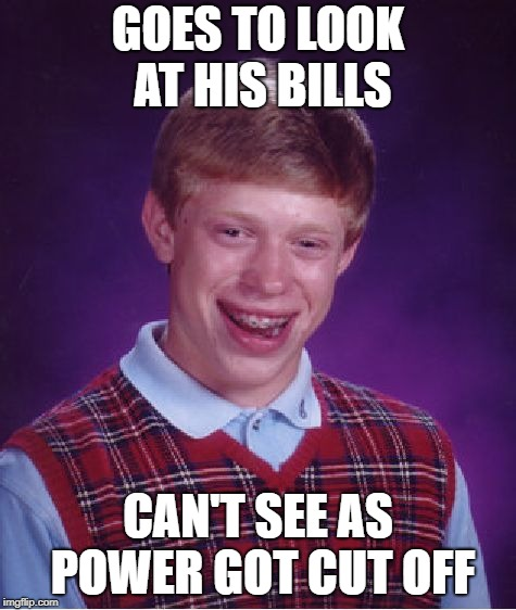 Bad Luck Brian Meme | GOES TO LOOK AT HIS BILLS CAN'T SEE AS POWER GOT CUT OFF | image tagged in memes,bad luck brian | made w/ Imgflip meme maker