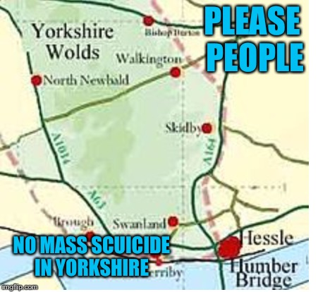 PLEASE PEOPLE NO MASS SCUICIDE IN YORKSHIRE | made w/ Imgflip meme maker