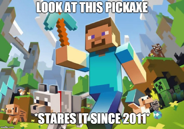 Minecraft  |  LOOK AT THIS PICKAXE; *STARES IT SINCE 2011* | image tagged in minecraft | made w/ Imgflip meme maker