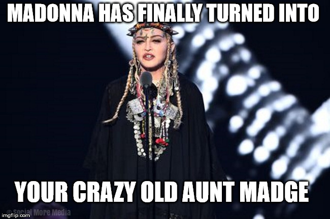 Madonna at the 2018 MTV Video Music Awards | MADONNA HAS FINALLY TURNED INTO YOUR CRAZY OLD AUNT MADGE | image tagged in madonna,vmas,mtv,crazy old lady | made w/ Imgflip meme maker