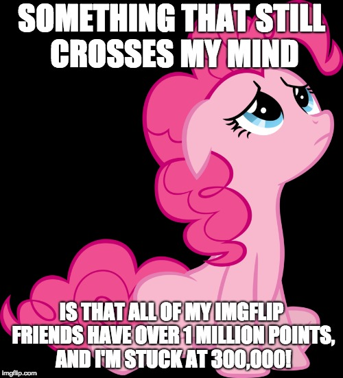 I may get far, but not as far as others in the same amount of time! | SOMETHING THAT STILL CROSSES MY MIND IS THAT ALL OF MY IMGFLIP FRIENDS HAVE OVER 1 MILLION POINTS, AND I'M STUCK AT 300,000! | image tagged in memes,points,imgflip,xanderbrony,sad,ponies | made w/ Imgflip meme maker