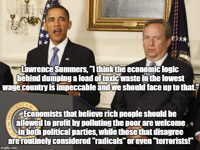 "Polluting for profit from both parties! | Lawrence Summers, ""I think the economic logic behind dumping a load of toxic waste in the lowest wage country is impeccable and we should fa 
