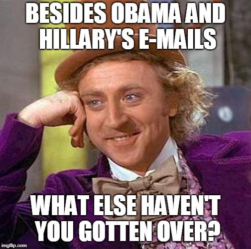 Creepy Condescending Wonka Meme | BESIDES OBAMA AND HILLARY'S E-MAILS WHAT ELSE HAVEN'T YOU GOTTEN OVER? | image tagged in memes,creepy condescending wonka | made w/ Imgflip meme maker