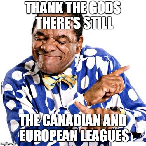 THANK THE GODS THERE'S STILL THE CANADIAN AND EUROPEAN LEAGUES | image tagged in thank god its friday | made w/ Imgflip meme maker