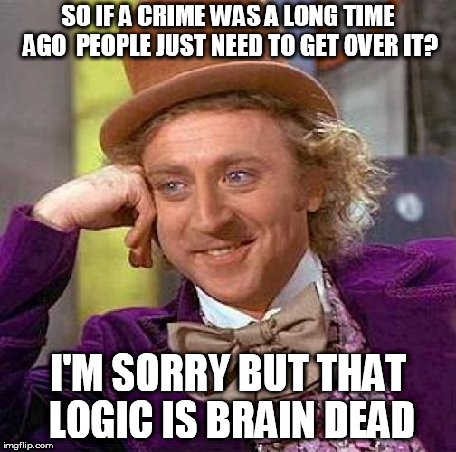Creepy Condescending Wonka Meme | SO IF A CRIME WAS A LONG TIME AGO  PEOPLE JUST NEED TO GET OVER IT? I'M SORRY BUT THAT LOGIC IS BRAIN DEAD | image tagged in memes,creepy condescending wonka | made w/ Imgflip meme maker