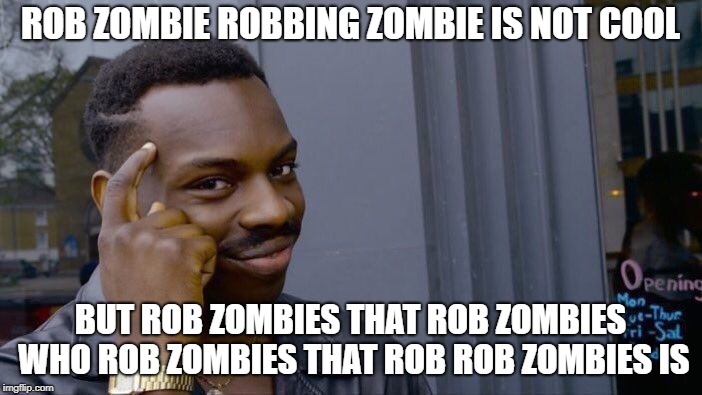 Roll Safe Think About It Meme | ROB ZOMBIE ROBBING ZOMBIE IS NOT COOL BUT ROB ZOMBIES THAT ROB ZOMBIES WHO ROB ZOMBIES THAT ROB ROB ZOMBIES IS | image tagged in memes,roll safe think about it | made w/ Imgflip meme maker