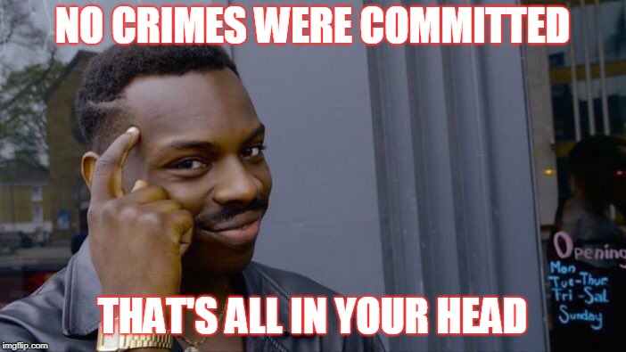 Roll Safe Think About It Meme | NO CRIMES WERE COMMITTED THAT'S ALL IN YOUR HEAD | image tagged in memes,roll safe think about it | made w/ Imgflip meme maker