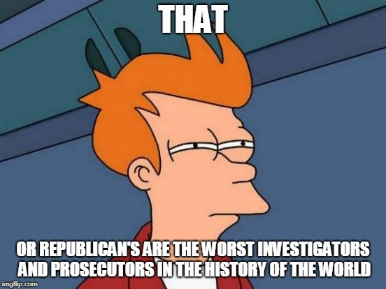 Futurama Fry Meme | THAT OR REPUBLICAN'S ARE THE WORST INVESTIGATORS AND PROSECUTORS IN THE HISTORY OF THE WORLD | image tagged in memes,futurama fry | made w/ Imgflip meme maker