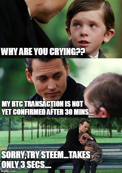 Finding Neverland Meme | WHY ARE YOU CRYING?? MY BTC TRANSACTION IS NOT YET CONFIRMED AFTER 30 MINS.... SORRY,TRY STEEM...TAKES ONLY 3 SECS.... | image tagged in memes,finding neverland | made w/ Imgflip meme maker