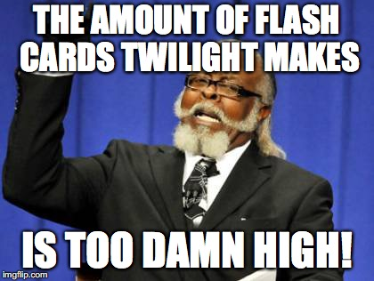Too Damn High Meme | THE AMOUNT OF FLASH CARDS TWILIGHT MAKES IS TOO DAMN HIGH! | image tagged in memes,too damn high | made w/ Imgflip meme maker