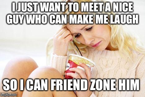 crying woman eating ice cream |  I JUST WANT TO MEET A NICE GUY WHO CAN MAKE ME LAUGH; SO I CAN FRIEND ZONE HIM | image tagged in crying woman eating ice cream | made w/ Imgflip meme maker