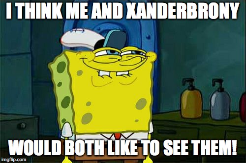 Dont You Squidward Meme | I THINK ME AND XANDERBRONY WOULD BOTH LIKE TO SEE THEM! | image tagged in memes,dont you squidward | made w/ Imgflip meme maker