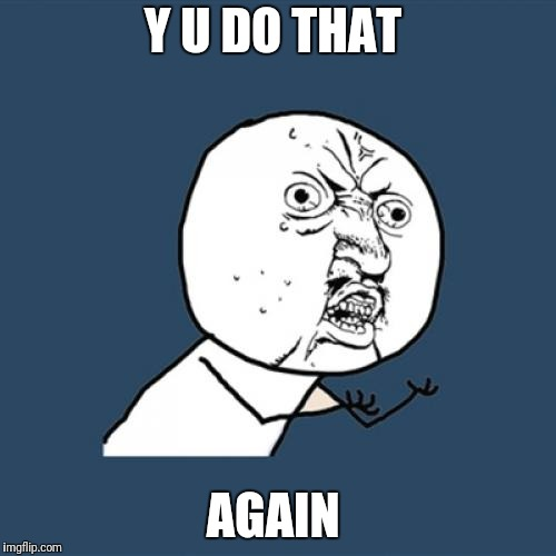 Y U No Meme | Y U DO THAT AGAIN | image tagged in memes,y u no | made w/ Imgflip meme maker