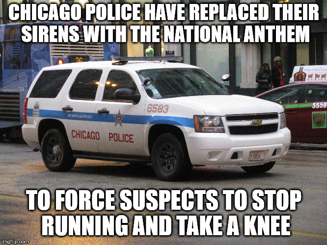 Hey, you never know. It may just work. |  CHICAGO POLICE HAVE REPLACED THEIR SIRENS WITH THE NATIONAL ANTHEM; TO FORCE SUSPECTS TO STOP RUNNING AND TAKE A KNEE | image tagged in memes,chicago police | made w/ Imgflip meme maker